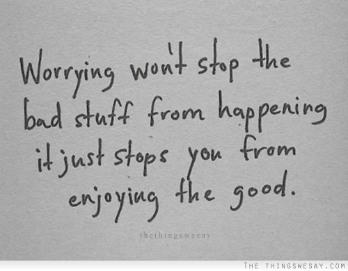 worrying-wont-stop-the-bad-stuff-from-happening-it-just-stops-you-from-enjoying-the-good-worry-quote